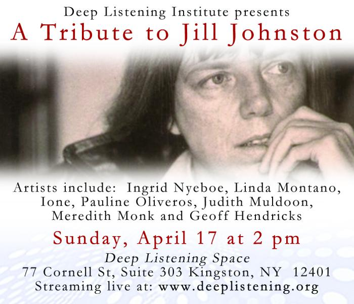 Deep Listening Institute presents: A Tribute to Jill Johnston.  Artist include: Ingrid Nyeboe, Linda Montano, Ione, Pauline Oliveros, Judith Muldoon, Meredith Monk and Geoff Hendricks.  Sunday, April 17 at 2pm